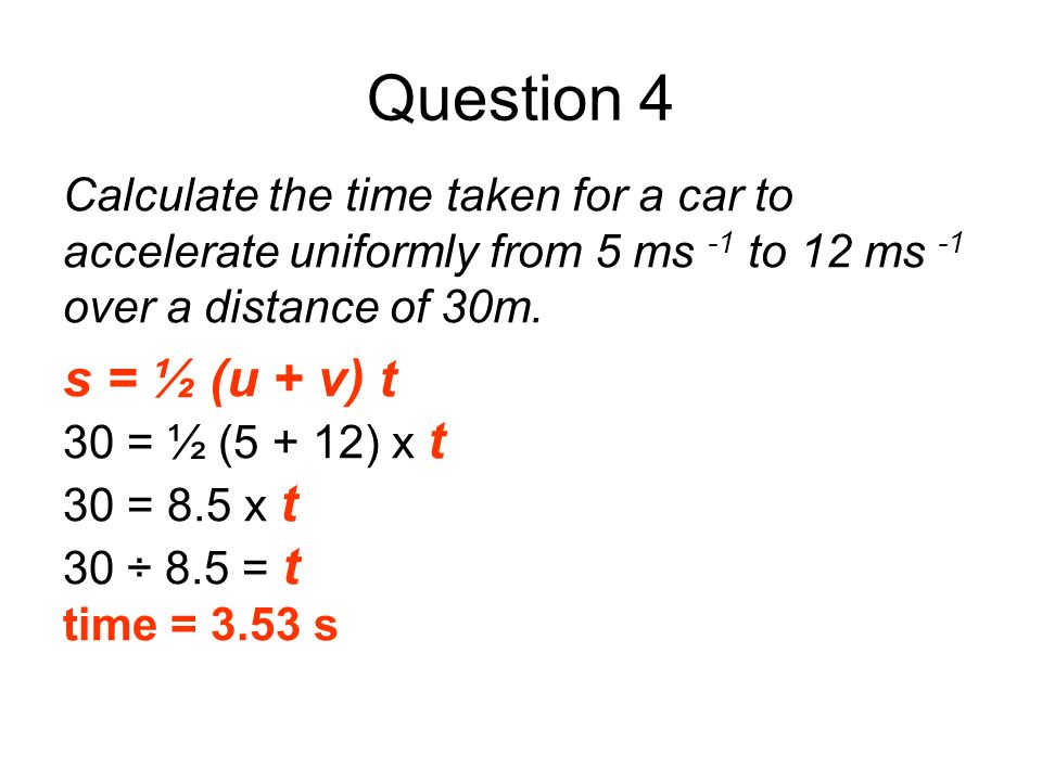 Question 4 Calculate the time taken for a car to accelerate uniformly from 5 ms -1 to 12 ms -1 over a distance of 30m. s = ½ (u + v) t 30 = ½ (5 + 12)