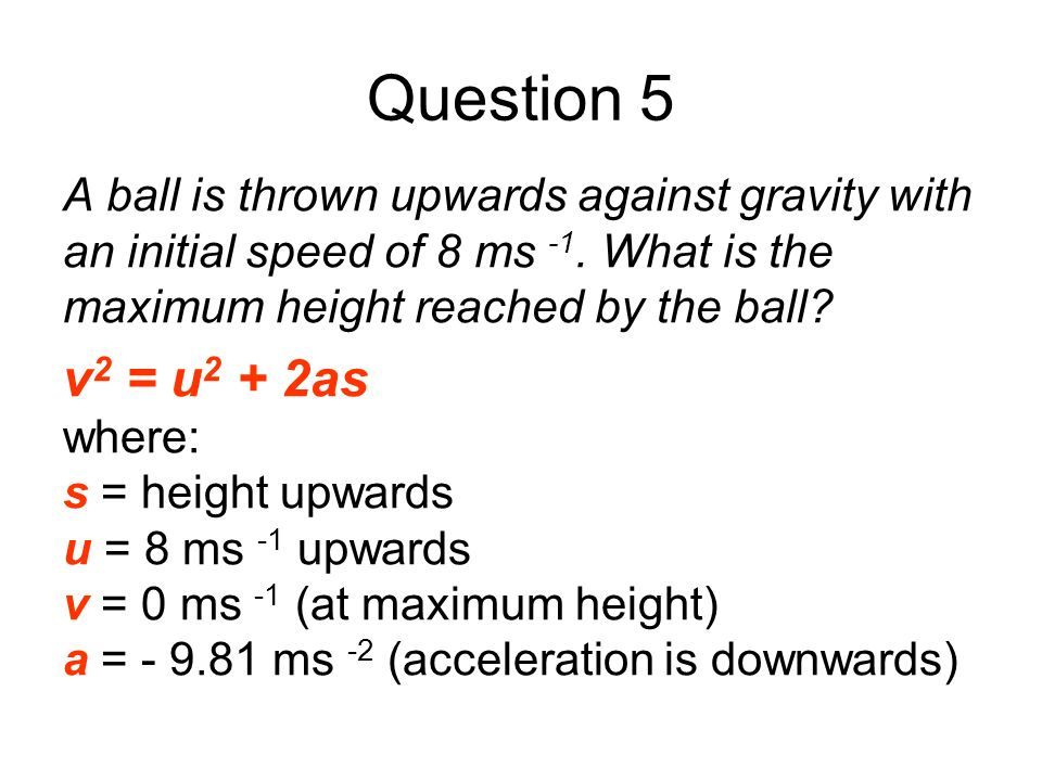 Question 5 A ball is thrown upwards against gravity with an initial speed of 8 ms -1. What is the maximum height reached by the ball? v 2 = u 2 + 2as