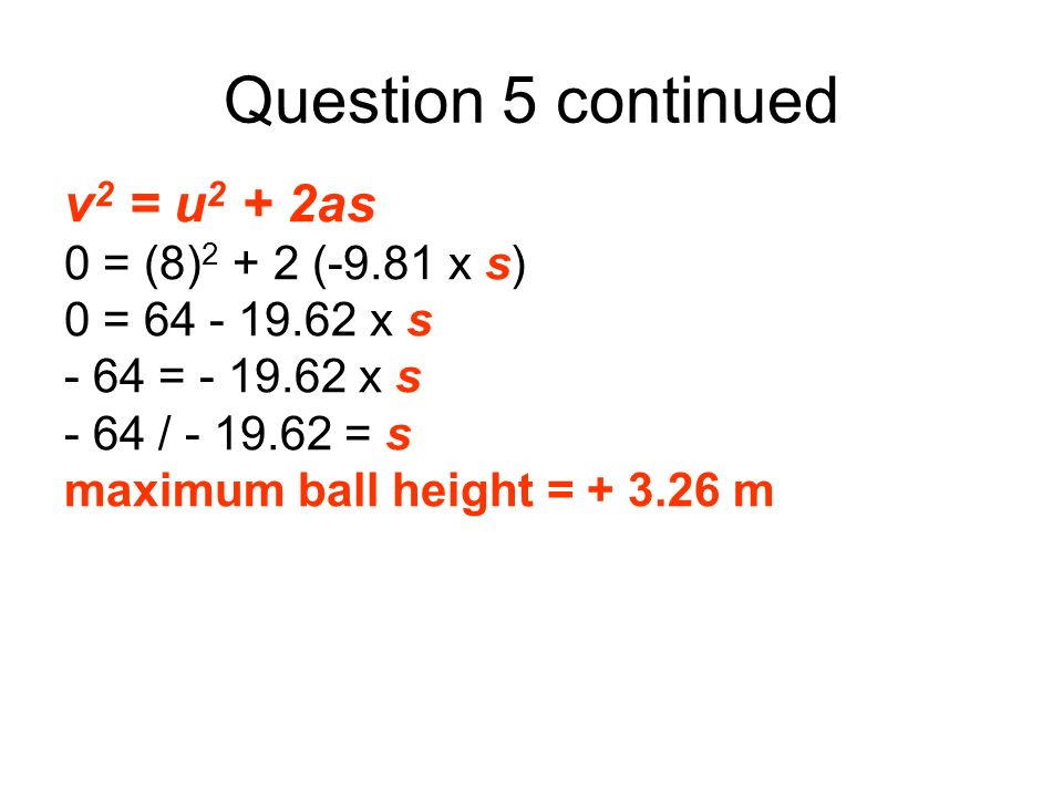 Question 5 continued v 2 = u 2 + 2as 0 = (8) 2 + 2 (-9.81 x s) 0 = 64 - 19.62 x s - 64 = - 19.62 x s - 64 / - 19.62 = s maximum ball height = + 3.26 m