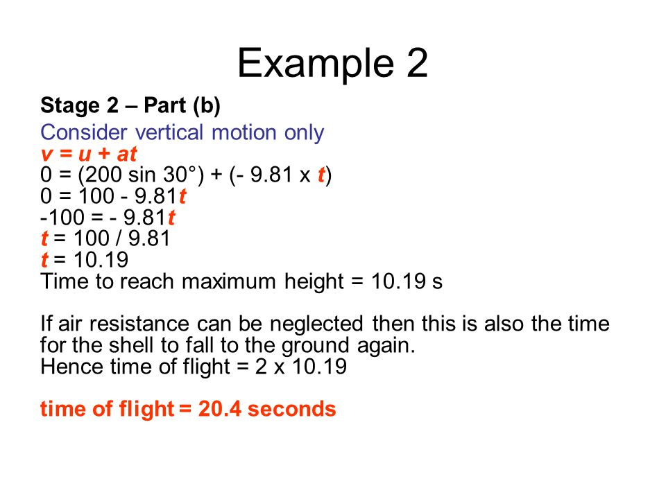 Example 2 Stage 2 – Part (b) Consider vertical motion only v = u + at 0 = (200 sin 30°) + (- 9.81 x t) 0 = 100 - 9.81t -100 = - 9.81t t = 100 / 9.81 t