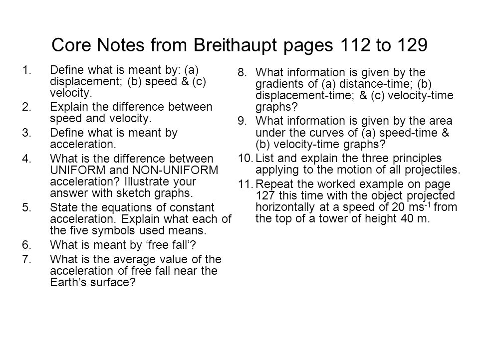 Core Notes from Breithaupt pages 112 to 129 1.Define what is meant by: (a) displacement; (b) speed & (c) velocity. 2.Explain the difference between sp
