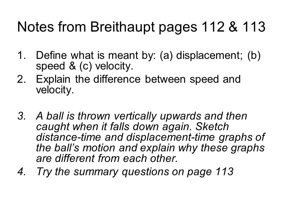 Notes from Breithaupt pages 112 & 113 1.Define what is meant by: (a) displacement; (b) speed & (c) velocity. 2.Explain the difference between speed an