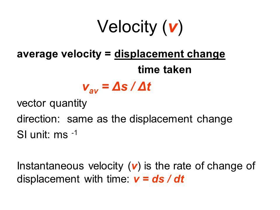 Velocity (v) average velocity = displacement change time taken v av = Δs / Δt vector quantity direction: same as the displacement change SI unit: ms -