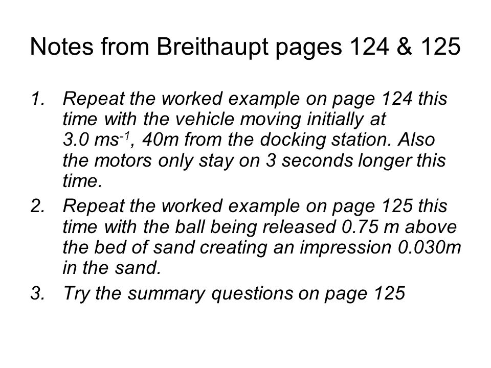 Notes from Breithaupt pages 124 & 125 1.Repeat the worked example on page 124 this time with the vehicle moving initially at 3.0 ms -1, 40m from the d