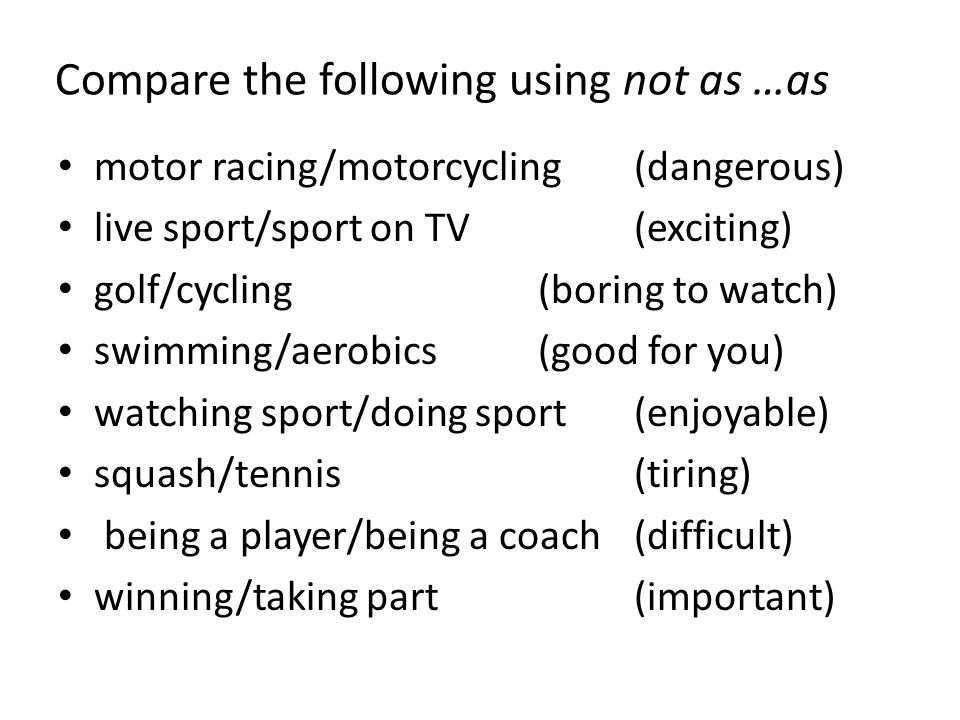 Compare the following using not as …as motor racing/motorcycling(dangerous) live sport/sport on TV(exciting) golf/cycling(boring to watch) swimming/aerobics(good for you) watching sport/doing sport(enjoyable) squash/tennis(tiring) being a player/being a coach(difficult) winning/taking part(important)