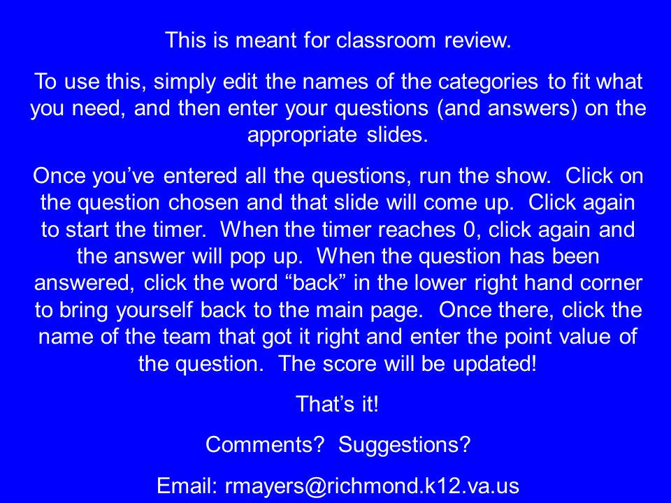 This is meant for classroom review. To use this, simply edit the names of the categories to fit what you need, and then enter your questions (and answ