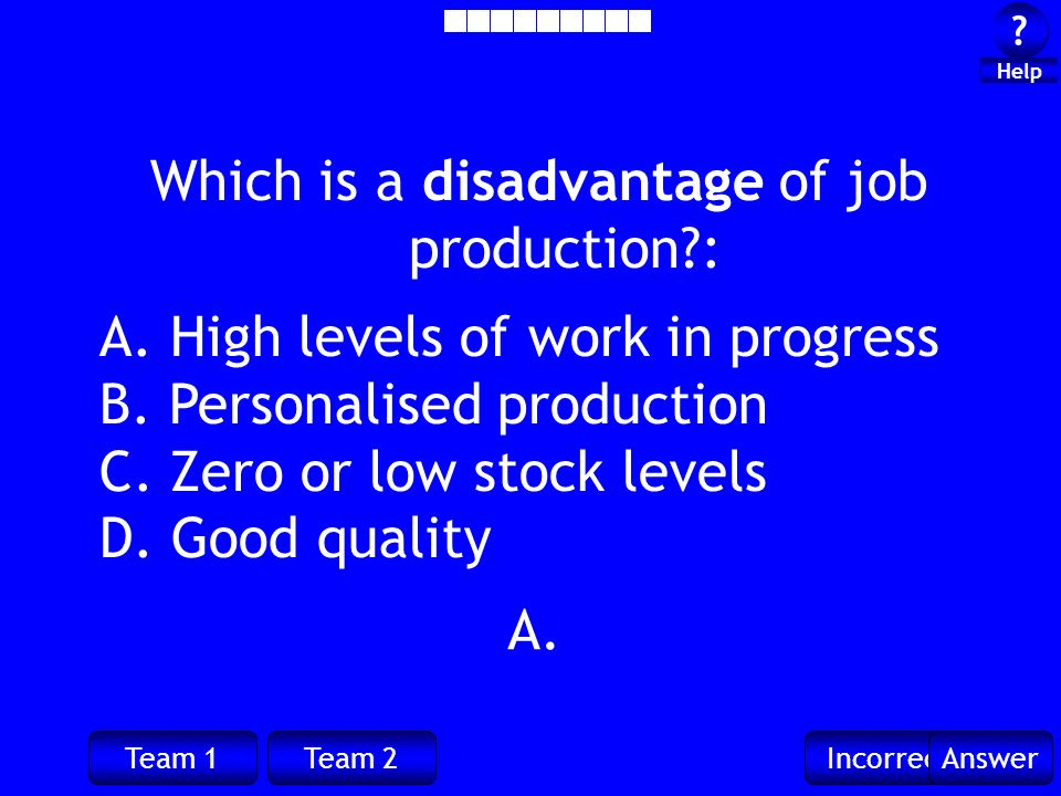 Team 1Team 2IncorrectAnswer . Help Which is a disadvantage of job production?: A.