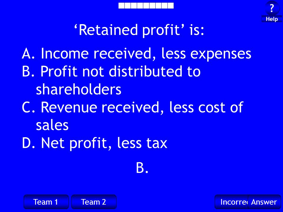 Team 1Team 2IncorrectAnswer ? ? Help B. Retained profit is: A. Income received, less expenses B. Profit not distributed to shareholders C. Revenue rec