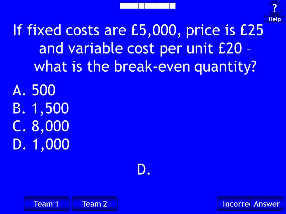 Team 1Team 2IncorrectAnswer ? ? Help D. If fixed costs are £5,000, price is £25 and variable cost per unit £20 – what is the break-even quantity? A. 5