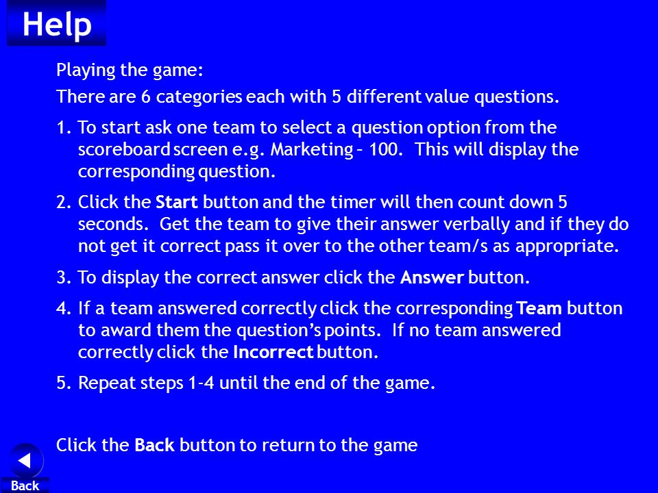 Help Playing the game: There are 6 categories each with 5 different value questions. 1. To start ask one team to select a question option from the sco