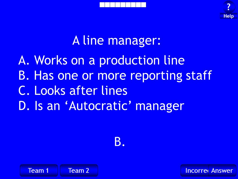 Team 1Team 2IncorrectAnswer ? ? Help B. A line manager: A. Works on a production line B. Has one or more reporting staff C. Looks after lines D. Is an