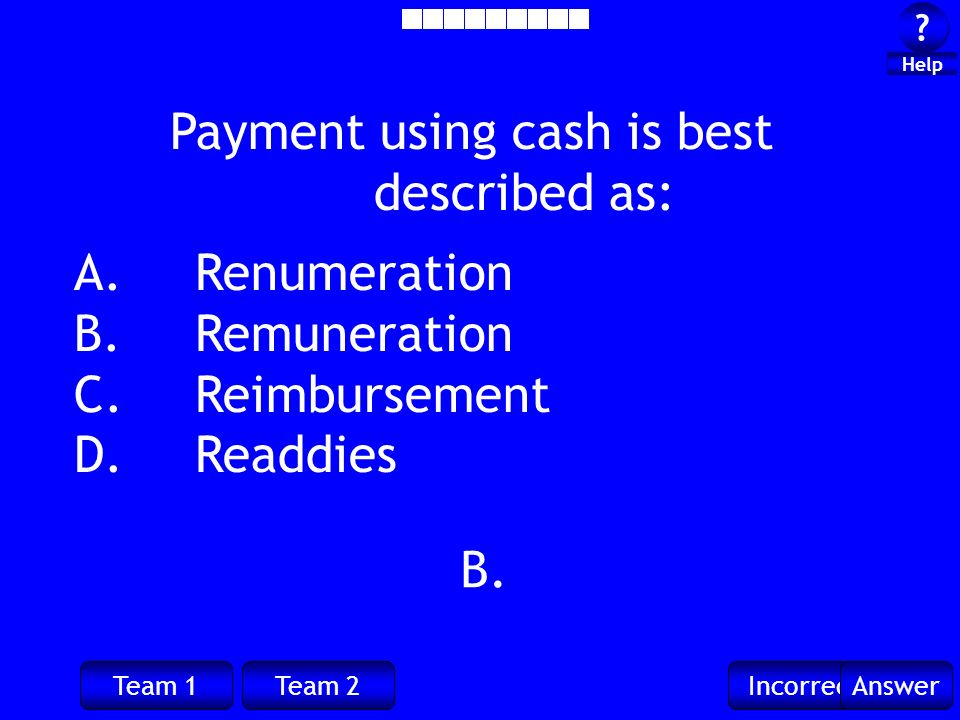 Team 1Team 2IncorrectAnswer ? ? Help B. Payment using cash is best described as: A. Renumeration B. Remuneration C. Reimbursement D. Readdies