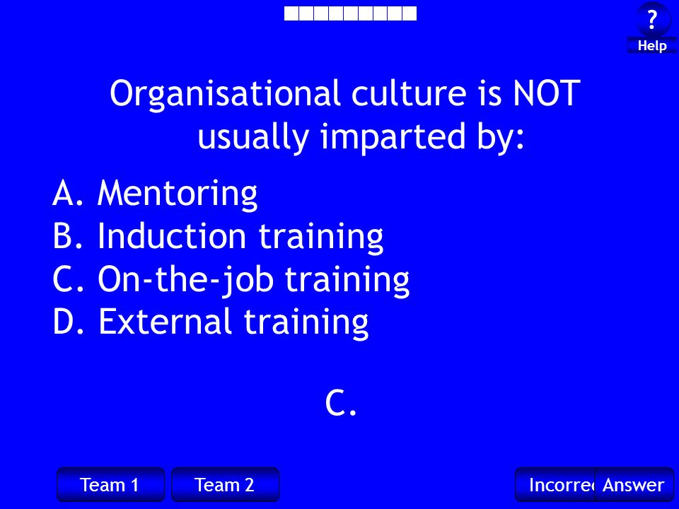 Team 1Team 2IncorrectAnswer ? ? Help C. Organisational culture is NOT usually imparted by: A. Mentoring B. Induction training C. On-the-job training D