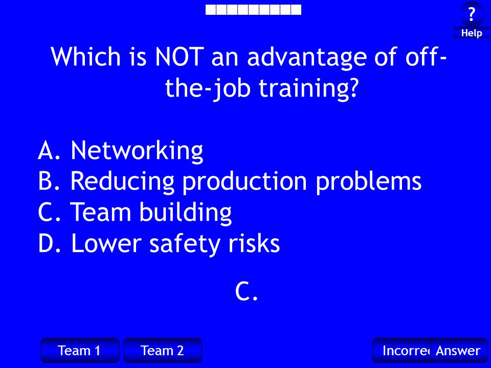 Team 1Team 2IncorrectAnswer ? ? Help C. Which is NOT an advantage of off- the-job training? A. Networking B. Reducing production problems C. Team buil