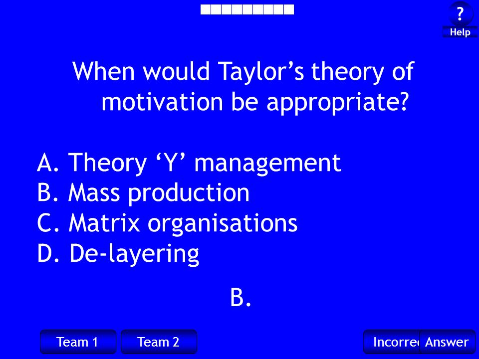 Team 1Team 2IncorrectAnswer . Help B. When would Taylors theory of motivation be appropriate.