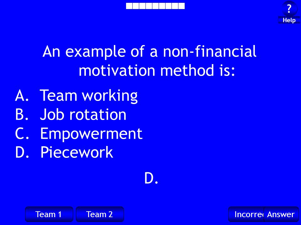 Team 1Team 2IncorrectAnswer ? ? Help D. An example of a non-financial motivation method is: A. Team working B. Job rotation C. Empowerment D. Piecewor