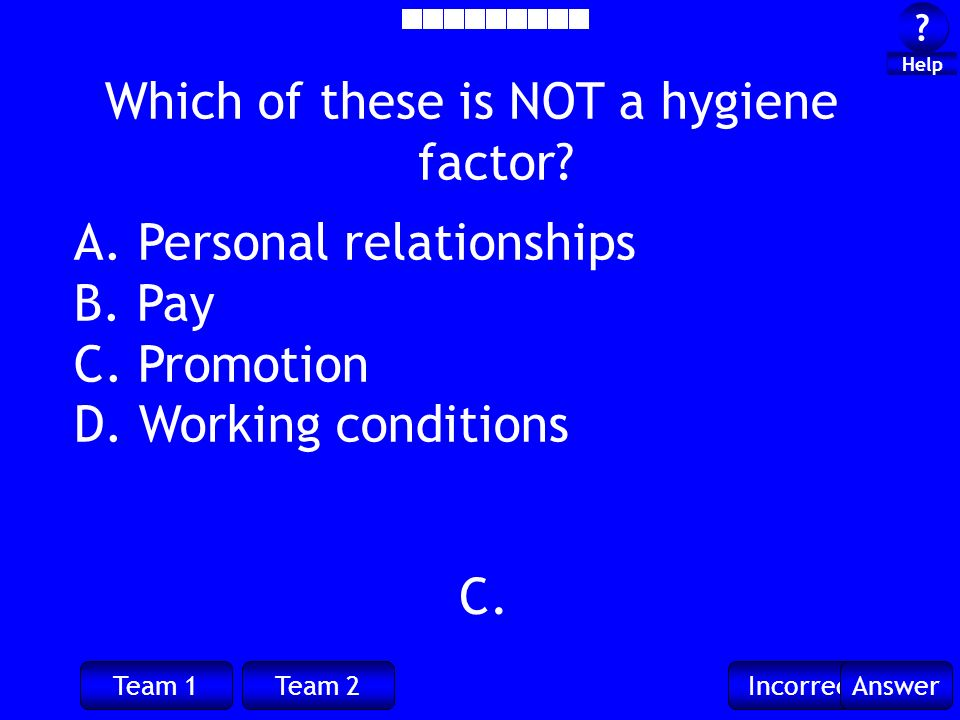 Team 1Team 2IncorrectAnswer ? ? Help Which of these is NOT a hygiene factor? A. Personal relationships B. Pay C. Promotion D. Working conditions C.