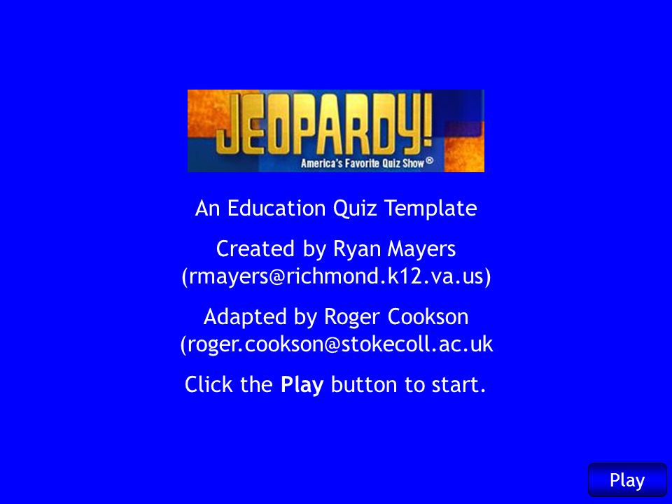 An Education Quiz Template Created by Ryan Mayers (rmayers@richmond.k12.va.us) Adapted by Roger Cookson (roger.cookson@stokecoll.ac.uk Click the Play button to start.