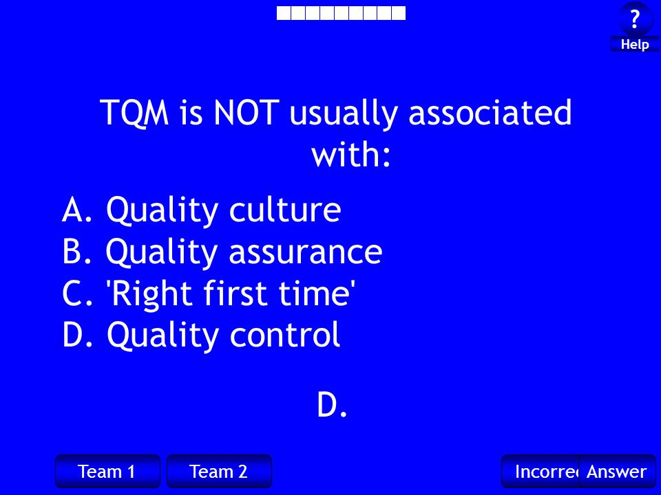 Team 1Team 2IncorrectAnswer ? ? Help D. TQM is NOT usually associated with: A. Quality culture B. Quality assurance C. 'Right first time' D. Quality c