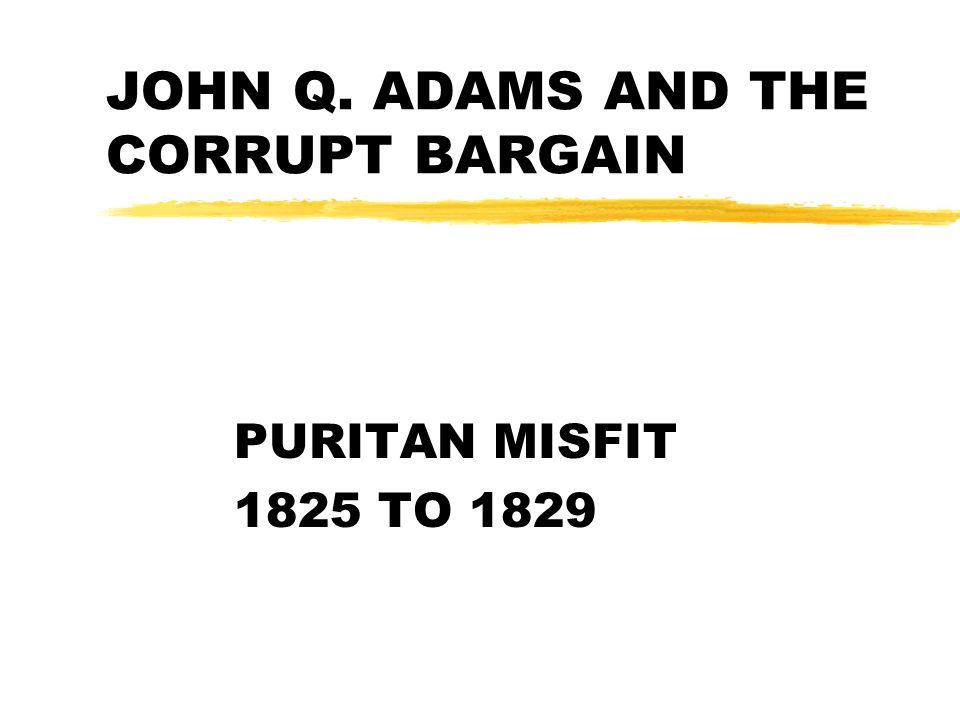 JOHN Q. ADAMS AND THE CORRUPT BARGAIN PURITAN MISFIT 1825 TO 1829