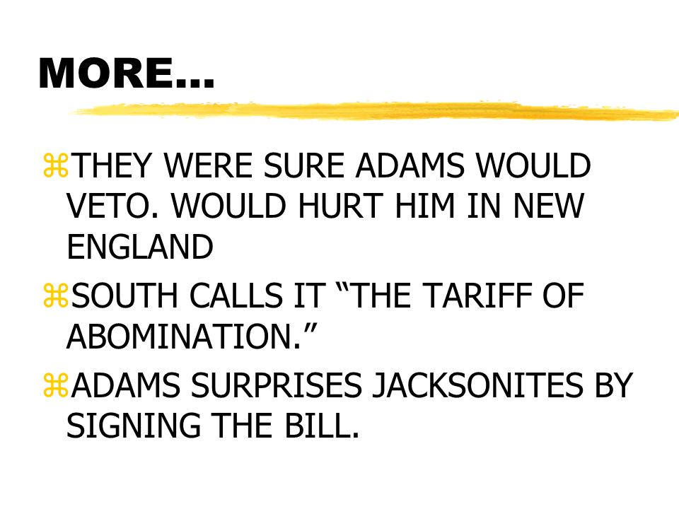 MORE… zTHEY WERE SURE ADAMS WOULD VETO. WOULD HURT HIM IN NEW ENGLAND zSOUTH CALLS IT THE TARIFF OF ABOMINATION. zADAMS SURPRISES JACKSONITES BY SIGNI