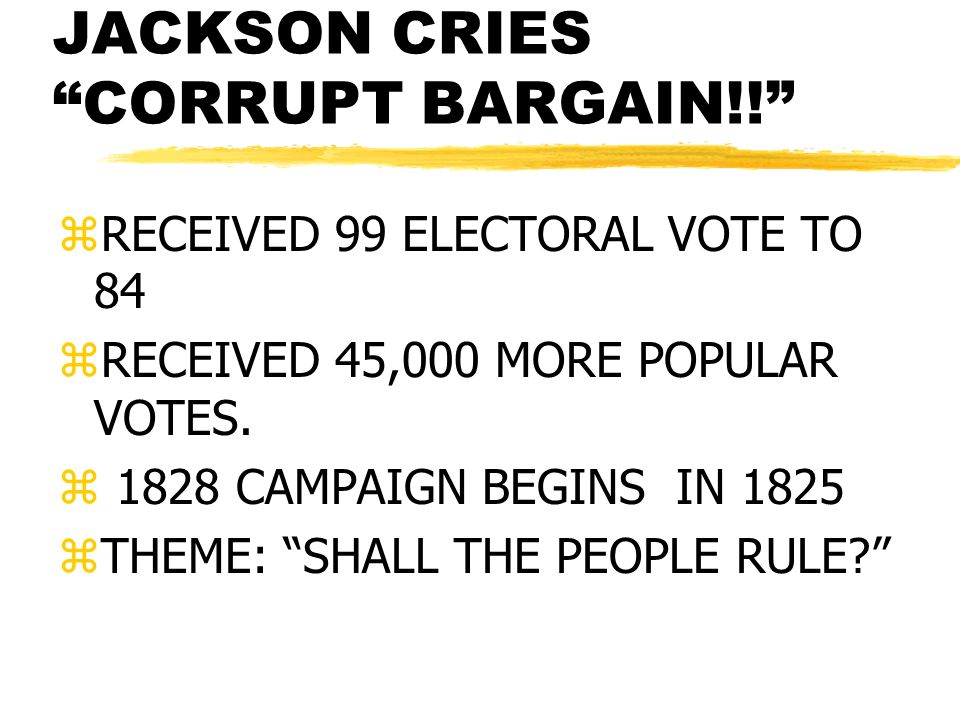 JACKSON CRIES CORRUPT BARGAIN!! zRECEIVED 99 ELECTORAL VOTE TO 84 zRECEIVED 45,000 MORE POPULAR VOTES. z 1828 CAMPAIGN BEGINS IN 1825 zTHEME: SHALL TH