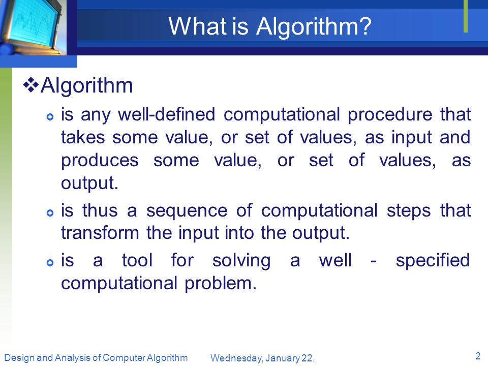 What is Algorithm? Algorithm is any well-defined computational procedure that takes some value, or set of values, as input and produces some value, or