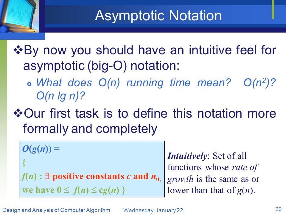 Asymptotic Notation By now you should have an intuitive feel for asymptotic (big-O) notation: What does O(n) running time mean? O(n 2 )? O(n lg n)? Ou