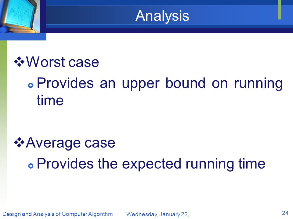 Analysis Worst case Provides an upper bound on running time Average case Provides the expected running time Wednesday, January 22, 2014 24 Design and