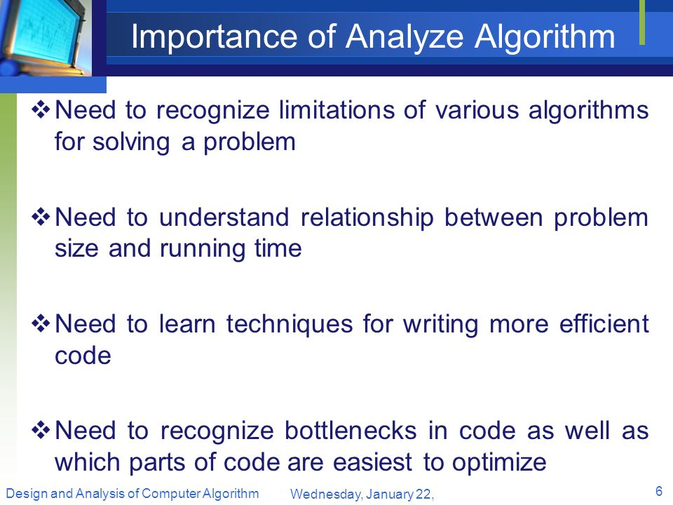 Importance of Analyze Algorithm Need to recognize limitations of various algorithms for solving a problem Need to understand relationship between prob
