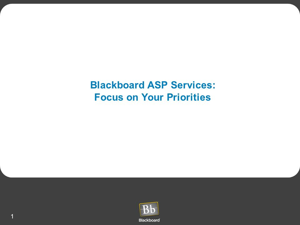1 Blackboard ASP Services: Focus on Your Priorities