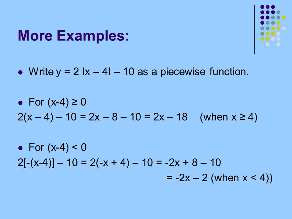 More Examples: Write y = 2 Ix – 4I – 10 as a piecewise function. For (x-4) 0 2(x – 4) – 10 = 2x – 8 – 10 = 2x – 18 (when x 4) For (x-4) < 0 2[-(x-4)]