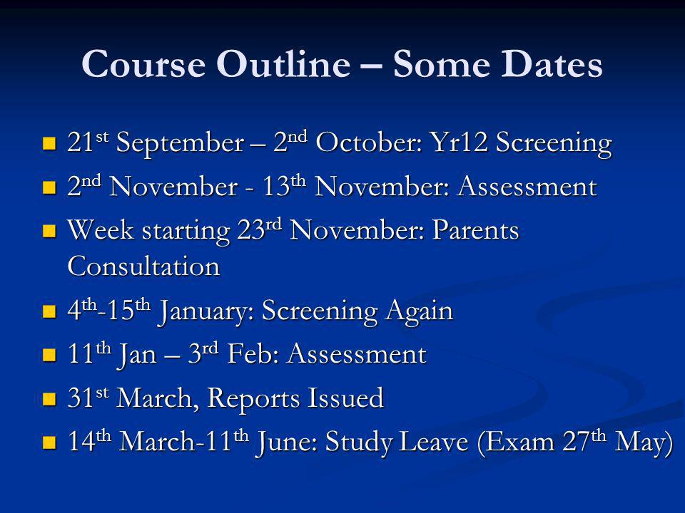 Course Outline – Some Dates 21 st September – 2 nd October: Yr12 Screening 21 st September – 2 nd October: Yr12 Screening 2 nd November - 13 th November: Assessment 2 nd November - 13 th November: Assessment Week starting 23 rd November: Parents Consultation Week starting 23 rd November: Parents Consultation 4 th -15 th January: Screening Again 4 th -15 th January: Screening Again 11 th Jan – 3 rd Feb: Assessment 11 th Jan – 3 rd Feb: Assessment 31 st March, Reports Issued 31 st March, Reports Issued 14 th March-11 th June: Study Leave (Exam 27 th May) 14 th March-11 th June: Study Leave (Exam 27 th May)