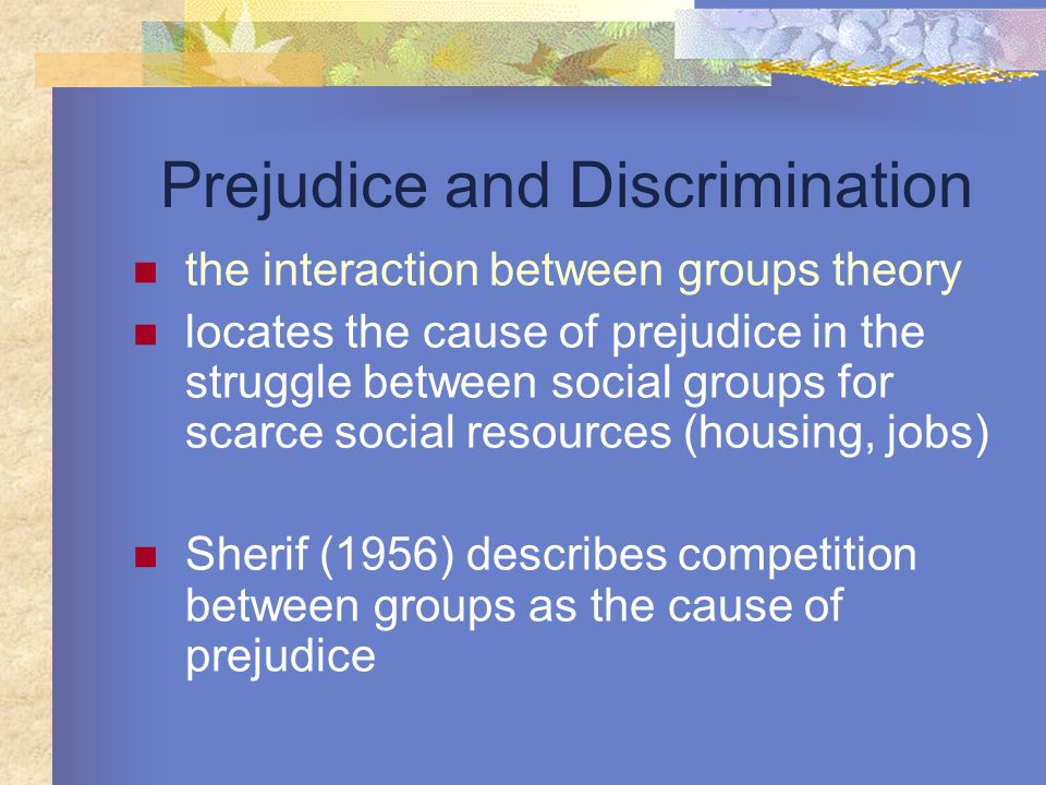 Prejudice and Discrimination the interaction between groups theory locates the cause of prejudice in the struggle between social groups for scarce soc