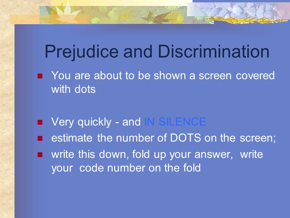 Prejudice and Discrimination You are about to be shown a screen covered with dots Very quickly - and IN SILENCE estimate the number of DOTS on the scr