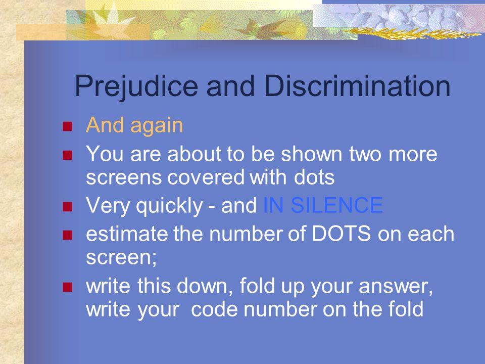 Prejudice and Discrimination And again You are about to be shown two more screens covered with dots Very quickly - and IN SILENCE estimate the number