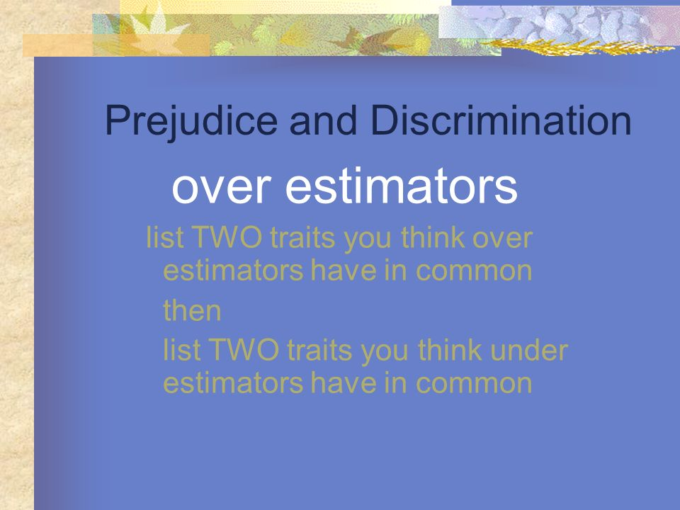 Prejudice and Discrimination over estimators list TWO traits you think over estimators have in common then list TWO traits you think under estimators