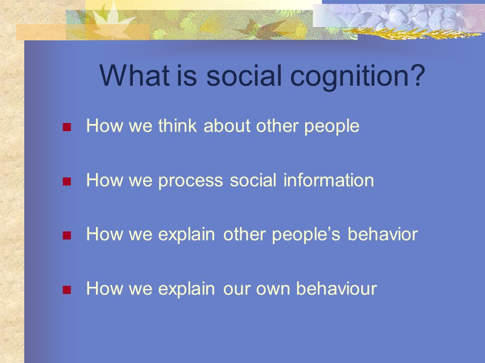 What is social cognition? How we think about other people How we process social information How we explain other peoples behavior How we explain our o