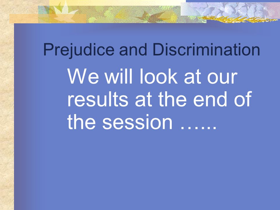 Prejudice and Discrimination We will look at our results at the end of the session …...