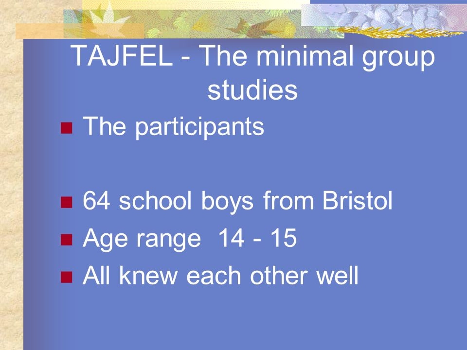 TAJFEL - The minimal group studies The participants 64 school boys from Bristol Age range 14 - 15 All knew each other well