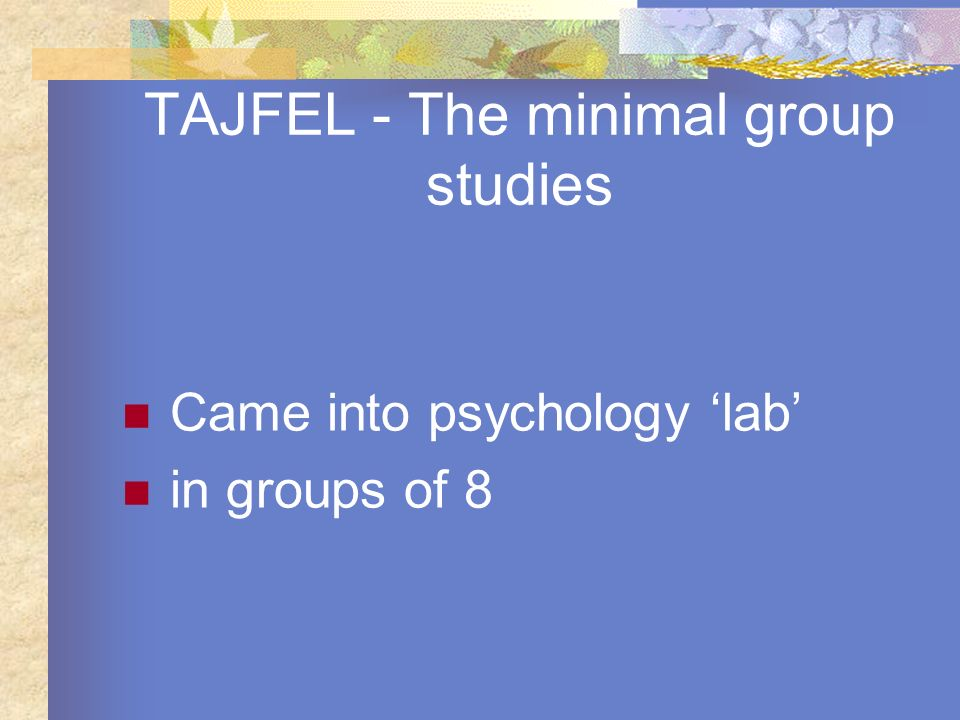 TAJFEL - The minimal group studies Came into psychology lab in groups of 8