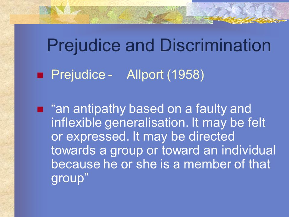 Prejudice and Discrimination Prejudice - Allport (1958) an antipathy based on a faulty and inflexible generalisation. It may be felt or expressed. It