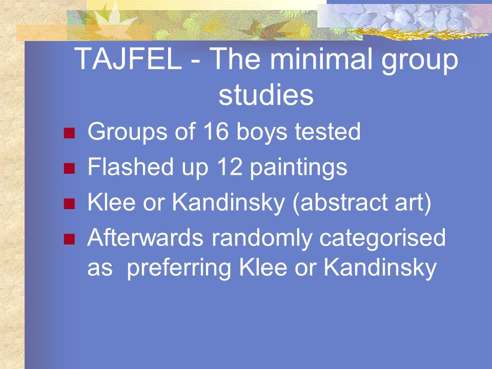 TAJFEL - The minimal group studies Groups of 16 boys tested Flashed up 12 paintings Klee or Kandinsky (abstract art) Afterwards randomly categorised a