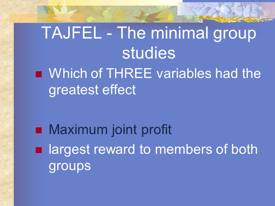 TAJFEL - The minimal group studies Which of THREE variables had the greatest effect Maximum joint profit largest reward to members of both groups