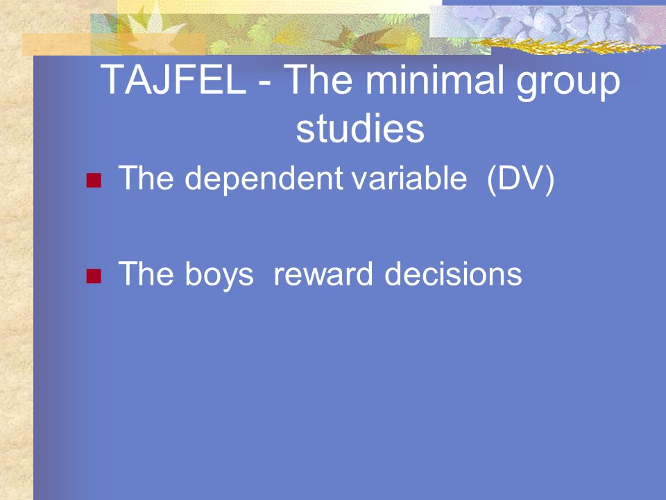 TAJFEL - The minimal group studies The dependent variable (DV) The boys reward decisions