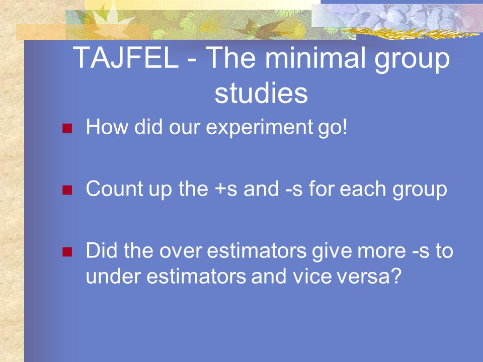 TAJFEL - The minimal group studies How did our experiment go! Count up the +s and -s for each group Did the over estimators give more -s to under esti