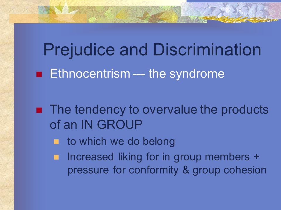 Prejudice and Discrimination Ethnocentrism --- the syndrome The tendency to overvalue the products of an IN GROUP to which we do belong Increased liki
