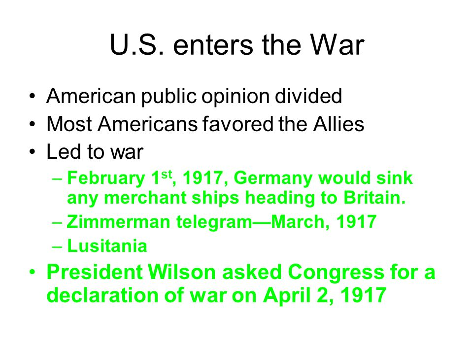U.S. enters the War American public opinion divided Most Americans favored the Allies Led to war –February 1 st, 1917, Germany would sink any merchant