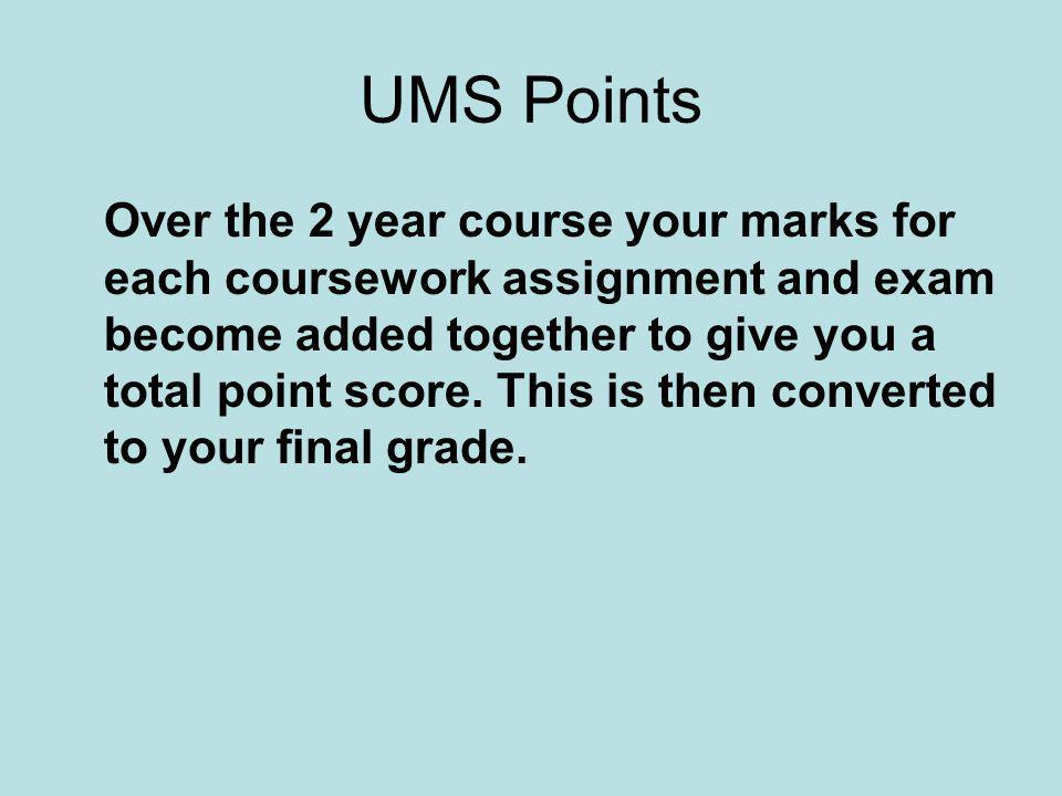 UMS Points Over the 2 year course your marks for each coursework assignment and exam become added together to give you a total point score.
