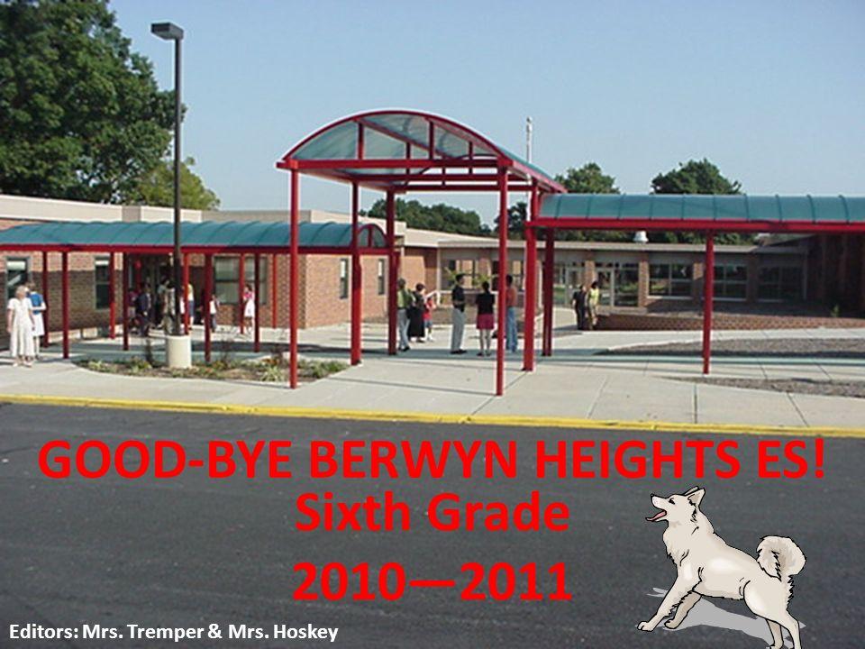 GOOD-BYE BERWYN HEIGHTS ES! Sixth Grade 20102011 Editors: Mrs. Tremper & Mrs. Hoskey